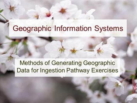 Geographic Information Systems Methods of Generating Geographic Data for Ingestion Pathway Exercises.