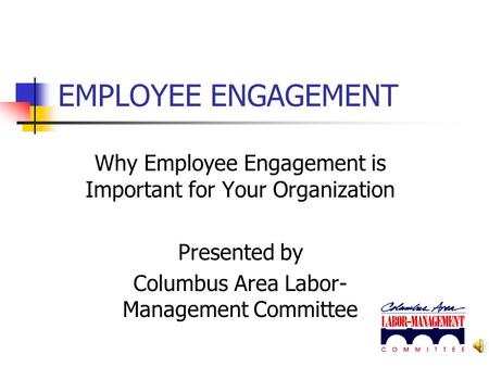 EMPLOYEE ENGAGEMENT Why Employee Engagement is Important for Your Organization Presented by Columbus Area Labor- Management Committee.