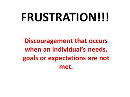 FRUSTRATION!!! Discouragement that occurs when an individual's needs, goals or expectations are not met.