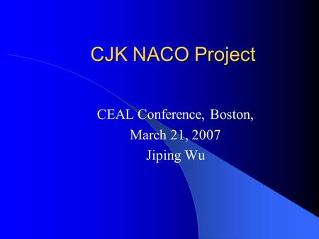 CJK NACO Project CEAL Conference, Boston, March 21, 2007 Jiping Wu.