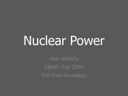 Nuclear Power Abir Abdulla SBI4U Fall 2009 Hill Park Secondary.