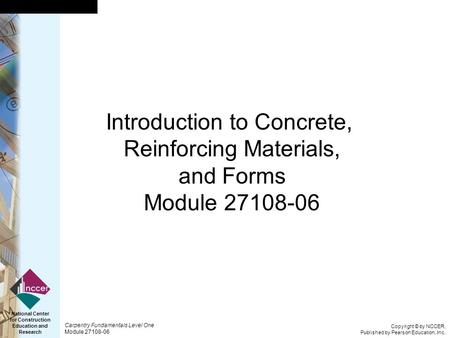 Copyright © by NCCER, Published by Pearson Education, Inc. Carpentry Fundamentals Level One Module 27108-06 National Center for Construction Education.