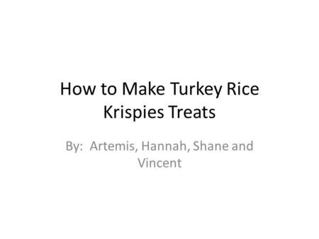 How to Make Turkey Rice Krispies Treats By: Artemis, Hannah, Shane and Vincent.