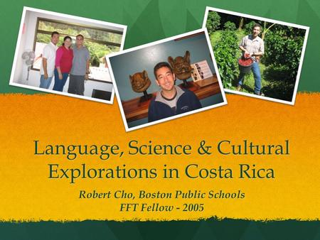 Language, Science & Cultural Explorations in Costa Rica Robert Cho, Boston Public Schools FFT Fellow - 2005.