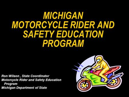 MICHIGAN MOTORCYCLE RIDER AND SAFETY EDUCATION PROGRAM Ron Wilson, State Coordinator Motorcycle Rider and Safety Education Program Michigan Department.