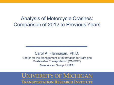 Analysis of Motorcycle Crashes: Comparison of 2012 to Previous Years Carol A. Flannagan, Ph.D. Center for the Management of Information for Safe and Sustainable.