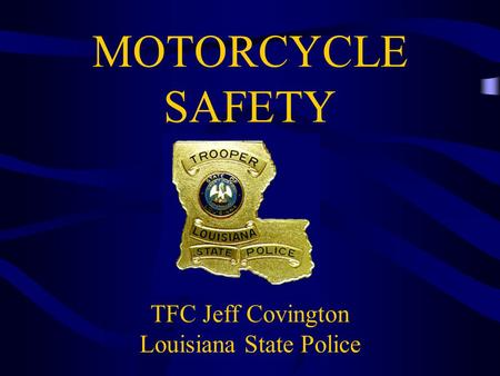 MOTORCYCLE SAFETY TFC Jeff Covington Louisiana State Police.