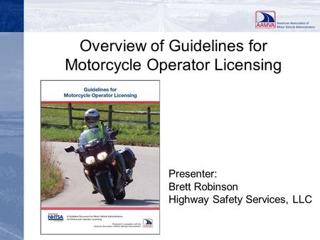 Overview of Guidelines for Motorcycle Operator Licensing Presenter: Brett Robinson Highway Safety Services, LLC.