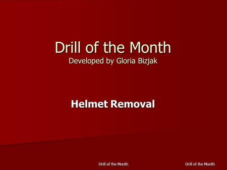 Drill of the Month Drill of the Month Developed by Gloria Bizjak Helmet Removal.