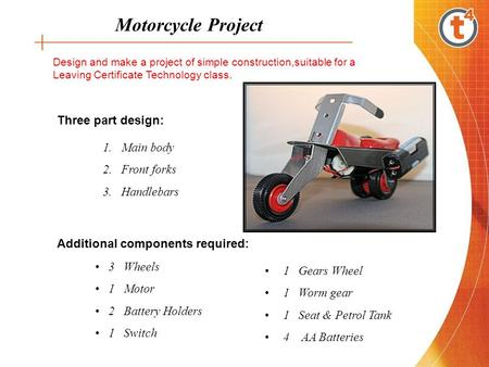 Motorcycle Project Design and make a project of simple construction,suitable for a Leaving Certificate Technology class. 1.Main body 2.Front forks 3.Handlebars.