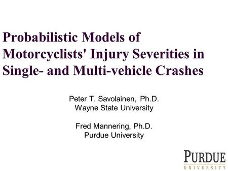 Probabilistic Models of Motorcyclists' Injury Severities in Single- and Multi-vehicle Crashes Peter T. Savolainen, Ph.D. Wayne State University Fred Mannering,