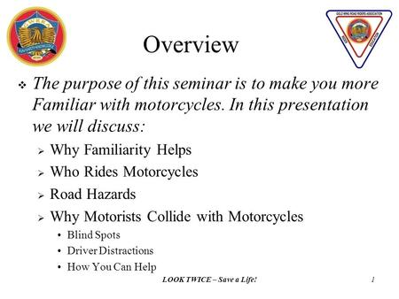 LOOK TWICE – Save a Life!1  The purpose of this seminar is to make you more Familiar with motorcycles. In this presentation we will discuss:  Why Familiarity.
