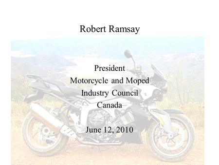 Robert Ramsay President Motorcycle and Moped Industry Council Canada June 12, 2010.
