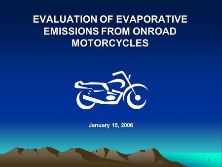 1 EVALUATION OF EVAPORATIVE EMISSIONS FROM ONROAD MOTORCYCLES January 15, 2006.