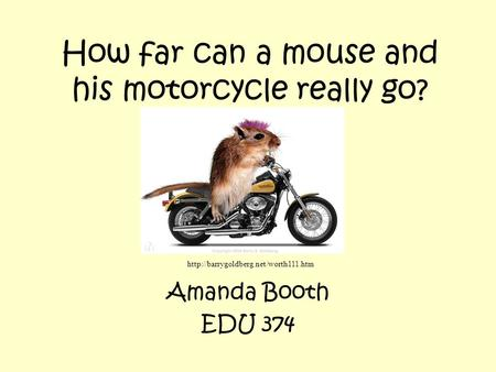 How far can a mouse and his motorcycle really go? Amanda Booth EDU 374