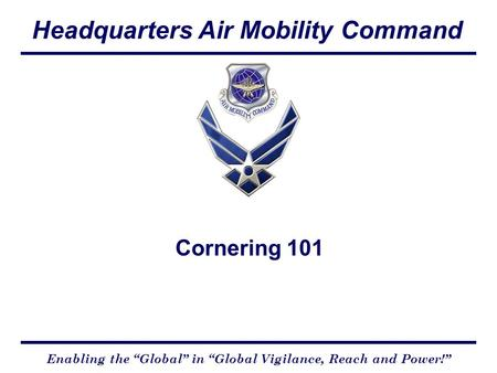 "Headquarters Air Mobility Command Enabling the ""Global"" in ""Global Vigilance, Reach and Power!"" Cornering 101."