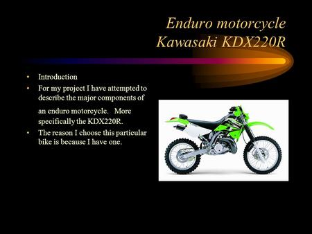 Enduro motorcycle Kawasaki KDX220R Introduction For my project I have attempted to describe the major components of an enduro motorcycle. More specifically.