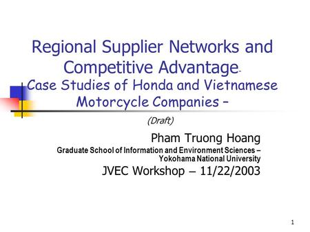 Regional Supplier Networks and Competitive Advantage– Case Studies of Honda and Vietnamese Motorcycle Companies – (Draft) Pham Truong Hoang Graduate School.