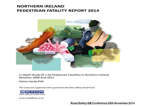 Road Safety GB Conference 26th November 2014. Northern Ireland Pedestrian Fatality Report 2014  The report analyses No. 55 cases carried out by eight.