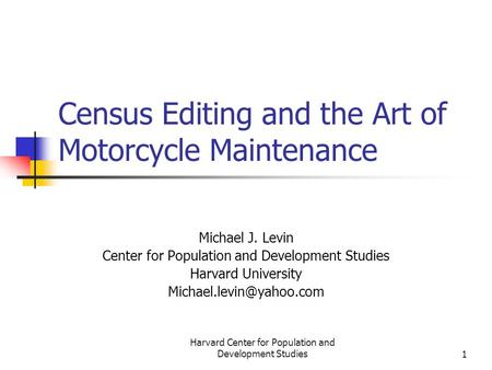 Harvard Center for Population and Development Studies1 Census Editing and the Art of Motorcycle Maintenance Michael J. Levin Center for Population and.