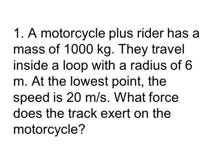 1. A motorcycle plus rider has a mass of 1000 kg. They travel inside a loop with a radius of 6 m. At the lowest point, the speed is 20 m/s. What force.