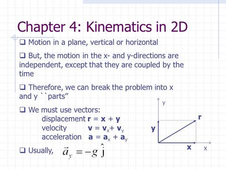 Chapter 4: Kinematics in 2D  Motion in a plane, vertical or horizontal  But, the motion in the x- and y-directions are independent, except that they.