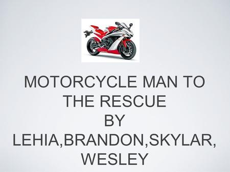 MOTORCYCLE MAN TO THE RESCUE BY LEHIA,BRANDON,SKYLAR, WESLEY.