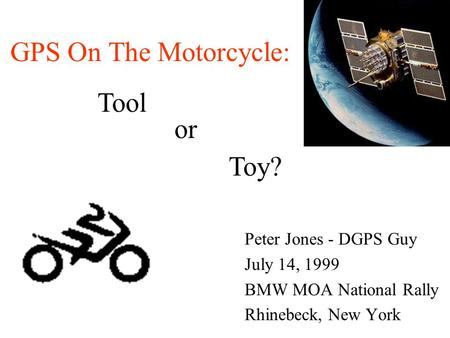 Peter Jones - DGPS Guy July 14, 1999 BMW MOA National Rally Rhinebeck, New York or Toy? Tool GPS On The Motorcycle: