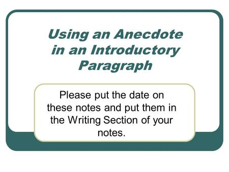 Using an Anecdote in an Introductory Paragraph Please put the date on these notes and put them in the Writing Section of your notes.