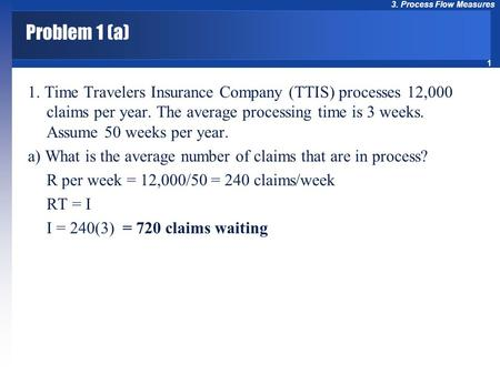 1 3. Process Flow Measures Problem 1 (a) 1. Time Travelers Insurance Company (TTIS) processes 12,000 claims per year. The average processing time is 3.
