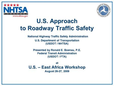 U.S. Approach to Roadway Traffic Safety National Highway Traffic Safety Administration U.S. Department of Transportation (USDOT / NHTSA) Presented by Ronald.