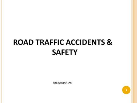 ROAD TRAFFIC ACCIDENTS & SAFETY DR.WAQAR ALI 1. FACTS 2.