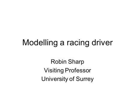 Modelling a racing driver Robin Sharp Visiting Professor University of Surrey.