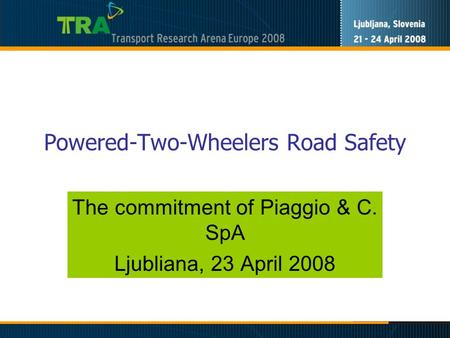 Powered-Two-Wheelers Road Safety The commitment of Piaggio & C. SpA Ljubliana, 23 April 2008.