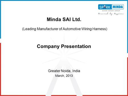 Minda SAI Ltd. (Leading Manufacturer of Automotive Wiring Harness) Company Presentation Greater Noida, India March, 2013.