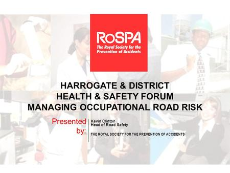 HARROGATE & DISTRICT HEALTH & SAFETY FORUM MANAGING OCCUPATIONAL ROAD RISK Presented by: Kevin Clinton Head of Road Safety THE ROYAL SOCIETY FOR THE PREVENTION.
