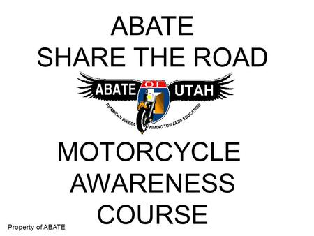 Property of ABATE ABATE SHARE THE ROAD MOTORCYCLE AWARENESS COURSE.