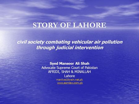 STORY OF LAHORE civil society combating vehicular air pollution through judicial intervention Syed Mansoor Ali Shah Advocate Supreme Court of Pakistan.