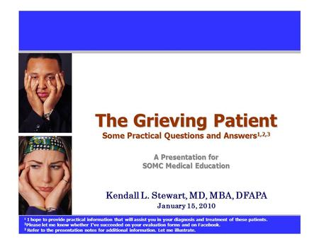 The Grieving Patient Some Practical Questions and Answers 1,2,3 A Presentation for SOMC Medical Education Kendall L. Stewart, MD, MBA, DFAPA January 15,