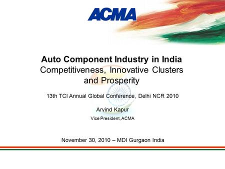 13th TCI Annual Global Conference, Delhi NCR 2010 Arvind Kapur Vice President, ACMA November 30, 2010 – MDI Gurgaon India Auto Component Industry in India.
