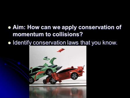 Aim: How can we apply conservation of momentum to collisions? Aim: How can we apply conservation of momentum to collisions? Identify conservation laws.