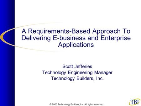 © 2000 Technology Builders, Inc. All rights reserved. A Requirements-Based Approach To Delivering E-business and Enterprise Applications Scott Jefferies.