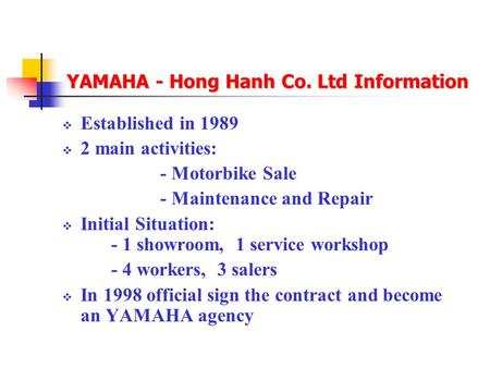 YAMAHA - Hong Hanh Co. Ltd Information  Established in 1989  2 main activities: - Motorbike Sale - Maintenance and Repair  Initial Situation: - 1 showroom,