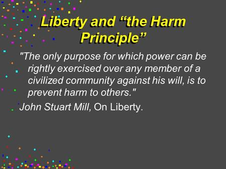 "Liberty and ""the Harm Principle"" The only purpose for which power can be rightly exercised over any member of a civilized community against his will,"