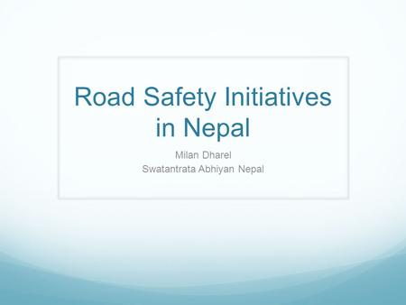 <strong>Road</strong> <strong>Safety</strong> Initiatives in Nepal Milan Dharel Swatantrata Abhiyan Nepal.