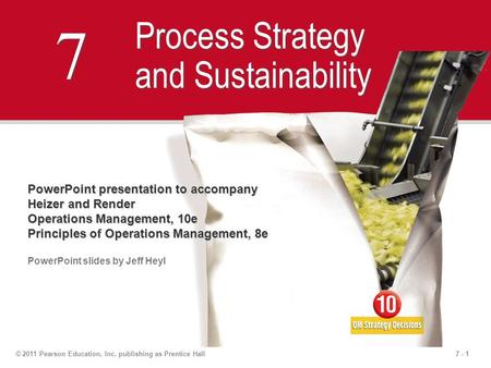 7 - 1© 2011 Pearson Education, Inc. publishing as Prentice Hall 7 7 Process Strategy and Sustainability PowerPoint presentation to accompany Heizer and.