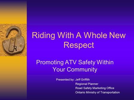 Riding With A Whole New Respect Promoting ATV Safety Within Your Community Presented by: Jeff Griffith Regional Planner Road Safety Marketing Office Ontario.