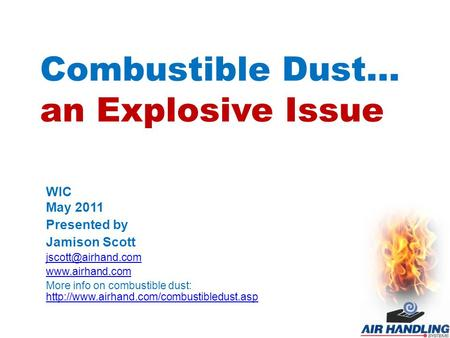 Combustible Dust… an Explosive Issue WIC May 2011 Presented by Jamison Scott  More info on combustible dust: