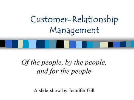 Customer-Relationship Management Of the people, by the people, and for the people A slide show by Jennifer Gill.
