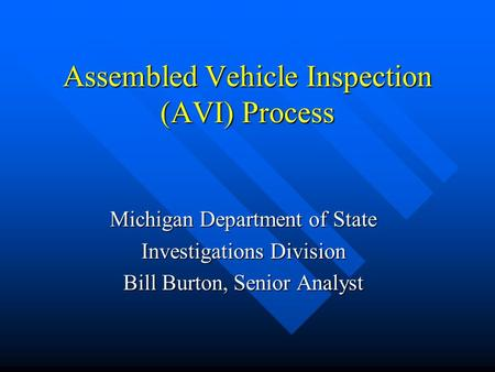 Assembled Vehicle Inspection (AVI) Process Michigan Department of State Investigations Division Bill Burton, Senior Analyst.